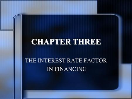 CHAPTER THREE THE INTEREST RATE FACTOR IN FINANCING.