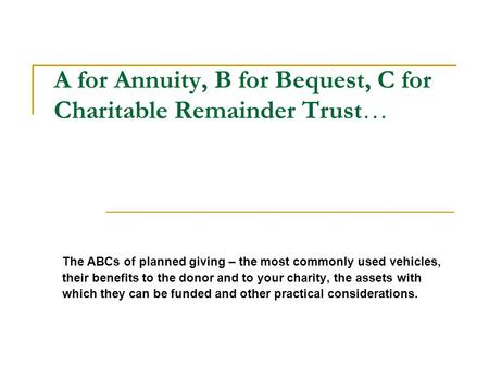 A for Annuity, B for Bequest, C for Charitable Remainder Trust… The ABCs of planned giving – the most commonly used vehicles, their benefits to the donor.