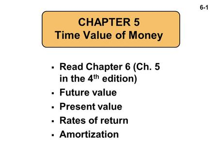 6-1 CHAPTER 5 Time Value of Money  Read Chapter 6 (Ch. 5 in the 4 th edition)  Future value  Present value  Rates of return  Amortization.