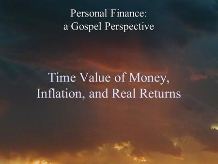 Time Value of Money, Inflation, and Real Returns Personal Finance: a Gospel Perspective.