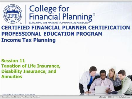 ©2014, College for Financial Planning, all rights reserved. Session 11 Taxation of Life Insurance, Disability Insurance, and Annuities CERTIFIED FINANCIAL.