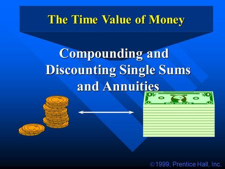 The Time Value of Money Compounding and Discounting Single Sums and Annuities  1999, Prentice Hall, Inc.