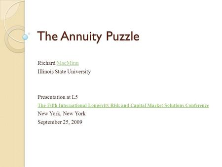 The Annuity Puzzle Richard MacMinnMacMinn Illinois State University Presentation at L5 The Fifth International Longevity Risk and Capital Market Solutions.