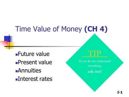 2-1 1 Time Value of Money (CH 4) TIP If you do not understand something, ask me! Future value Present value Annuities Interest rates.