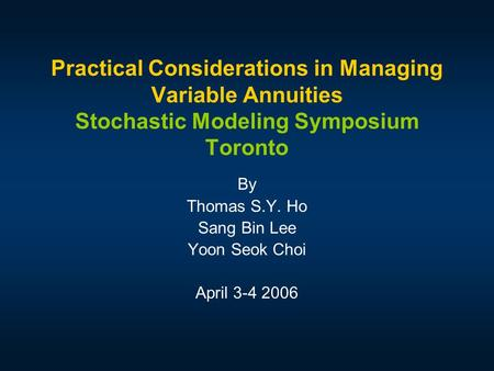 Practical Considerations in Managing Variable Annuities Stochastic Modeling Symposium Toronto By Thomas S.Y. Ho Sang Bin Lee Yoon Seok Choi April 3-4 2006.