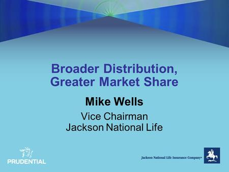 Broader Distribution, Greater Market Share Mike Wells Vice Chairman Jackson National Life.