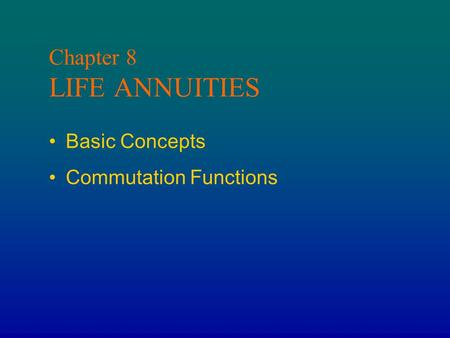Chapter 8 LIFE ANNUITIES Basic Concepts Commutation Functions.