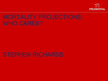 MORTALITY PROJECTIONS: WHO CARES? STEPHEN RICHARDS.