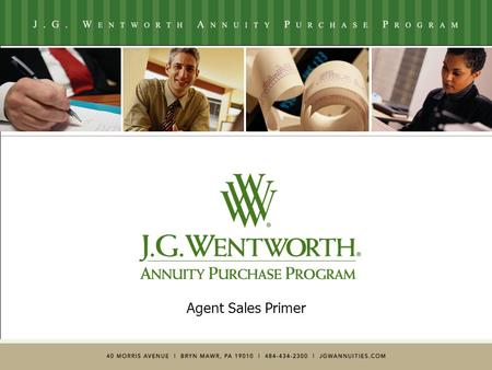 Agent Sales Primer. ** For Agent Use Only ** © 2005 J.G. Wentworth2 Who is J.G. Wentworth?  14+ years experience with 42,000+ transactions worth over.