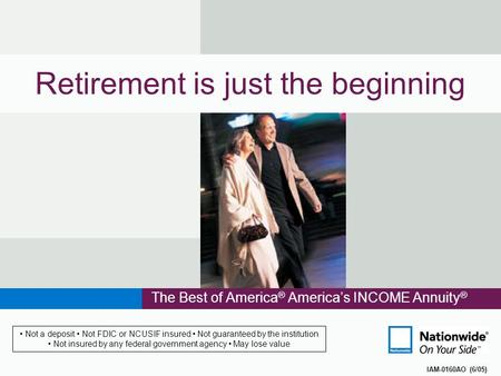 Retirement is just the beginning The Best of America ® America's INCOME Annuity ® IAM-0160AO (6/05) Not a deposit Not FDIC or NCUSIF insured Not guaranteed.