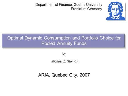 Optimal Dynamic Consumption and Portfolio Choice for Pooled Annuity Funds by Michael Z. Stamos ARIA, Quebec City, 2007 Department of Finance, Goethe University.