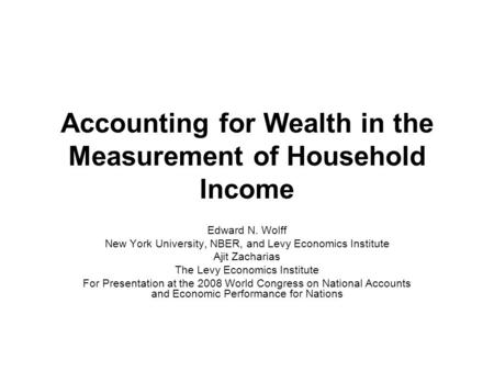 Accounting for Wealth in the Measurement of Household Income Edward N. Wolff New York University, NBER, and Levy Economics Institute Ajit Zacharias The.