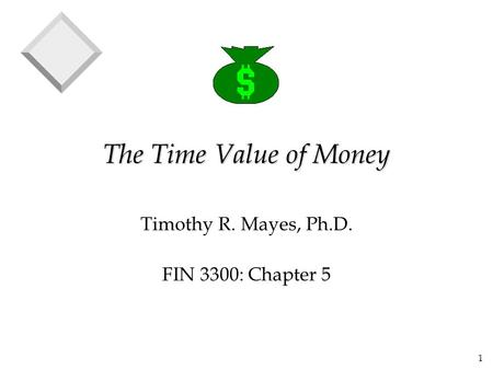 1 The Time Value of Money Timothy R. Mayes, Ph.D. FIN 3300: Chapter 5.