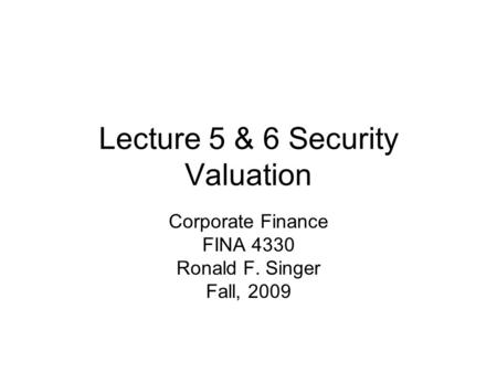Lecture 5 & 6 Security Valuation Corporate Finance FINA 4330 Ronald F. Singer Fall, 2009.