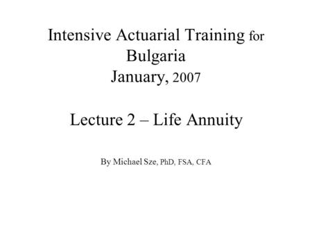 Intensive Actuarial Training for Bulgaria January, 2007 Lecture 2 – Life Annuity By Michael Sze, PhD, FSA, CFA.