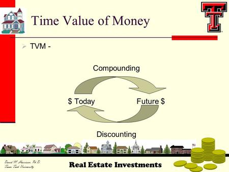 Real Estate Investments David M. Harrison, Ph.D. Texas Tech University  TVM - Compounding $ TodayFuture $ Discounting Time Value of Money.