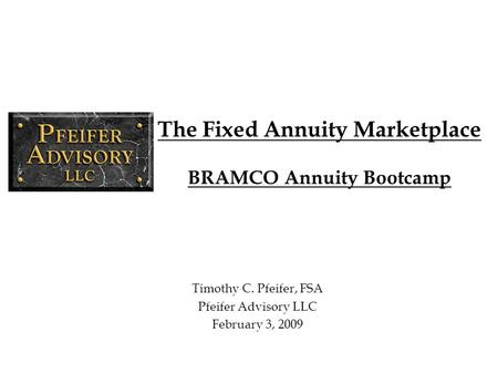 The Fixed Annuity Marketplace BRAMCO Annuity Bootcamp Timothy C. Pfeifer, FSA Pfeifer Advisory LLC February 3, 2009.