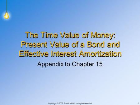 Copyright © 2007 Prentice-Hall. All rights reserved 1 The Time Value of Money: Present Value of a Bond and Effective Interest Amortization Appendix to.