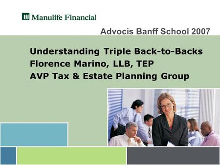 Advocis Banff School 2007 Understanding Triple Back-to-Backs Florence Marino, LLB, TEP AVP Tax & Estate Planning Group.