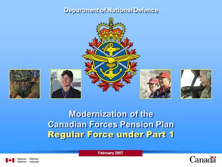 February 2007 Department of National Defence Modernization of the Canadian Forces Pension Plan Regular Force under Part 1.