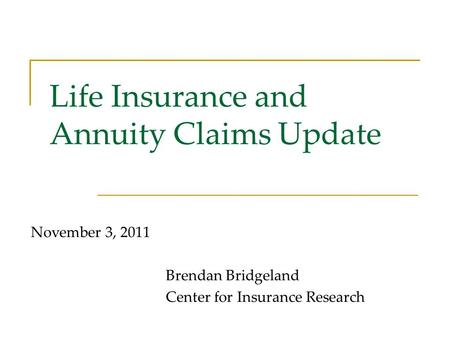 Life Insurance and Annuity Claims Update November 3, 2011 Brendan Bridgeland Center for Insurance Research.