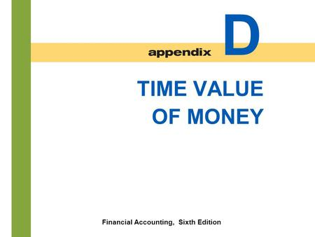D- 1 TIME VALUE OF MONEY Financial Accounting, Sixth Edition D.