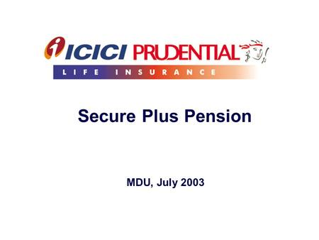 Secure Plus Pension MDU, July 2003. Who is this target consumer? Consumer base, that relates more to traditional kind of products…. Consumers who do not.