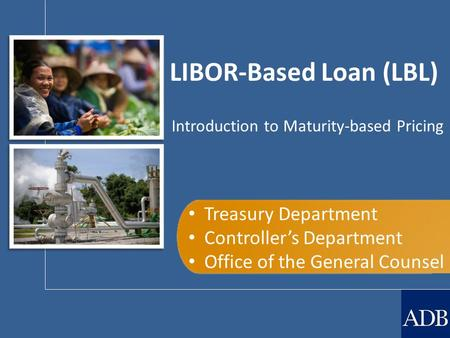 LIBOR-Based Loan (LBL) Treasury Department Controller's Department Office of the General Counsel Introduction to Maturity-based Pricing.