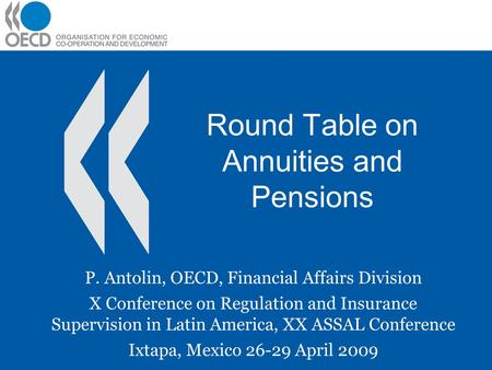 Round Table on Annuities and Pensions P. Antolin, OECD, Financial Affairs Division X Conference on Regulation and Insurance Supervision in Latin America,