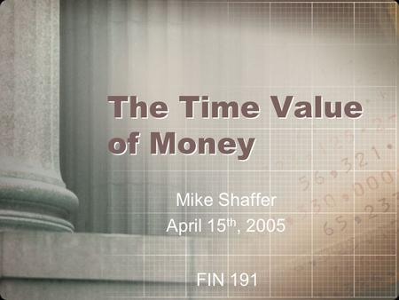 The Time Value of Money Mike Shaffer April 15 th, 2005 FIN 191.