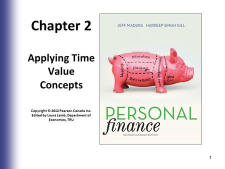 Chapter 2 Applying Time Value Concepts Copyright © 2012 Pearson Canada Inc. Edited by Laura Lamb, Department of Economics, TRU 1.