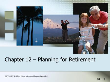 12 - 1 COPYRIGHT © 2008 by Nelson, a division of Thomson Canada Ltd Chapter 12 – Planning for Retirement.