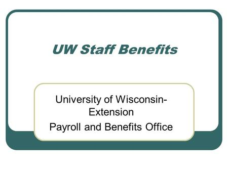 UW Staff Benefits University of Wisconsin- Extension Payroll and Benefits Office.