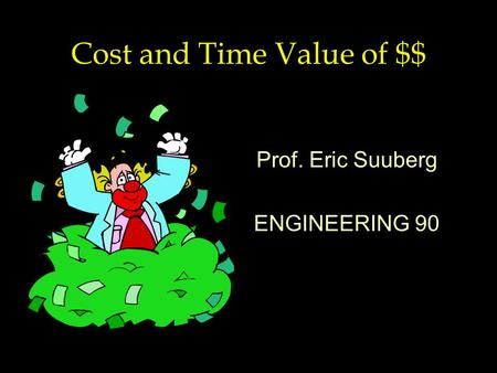 Cost and Time Value of $$ Prof. Eric Suuberg ENGINEERING 90.