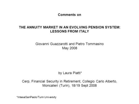 Comments on THE ANNUITY MARKET IN AN EVOLVING PENSION SYSTEM: LESSONS FROM ITALY Giovanni Guazzarotti and Pietro Tommasino May 2008 by Laura Piatti* Cerp,