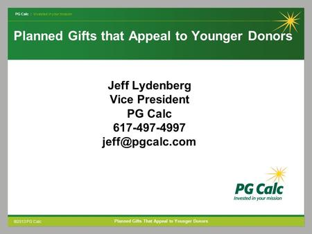 PG Calc | Invested in your mission ©2013 PG Calc Planned Gifts That Appeal to Younger Donors Planned Gifts that Appeal to Younger Donors Jeff Lydenberg.