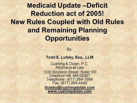 M edicaid Update –Deficit Reduction act of 2005! New Rules Coupled with Old Rules and Remaining Planning Opportunities By: Todd E. Lutsky, Esq., LLM Cushing.