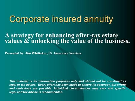 Corporate insured annuity A strategy for enhancing after-tax estate values & unlocking the value of the business. Presented by: Jim Whittaker, IG. Insurance.