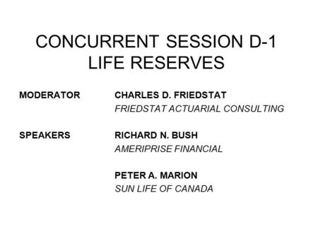 MODERATORCHARLES D. FRIEDSTAT FRIEDSTAT ACTUARIAL CONSULTING SPEAKERSRICHARD N. BUSH AMERIPRISE FINANCIAL PETER A. MARION SUN LIFE OF CANADA CONCURRENT.