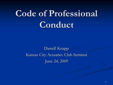 1 Code of Professional Conduct Darrell Knapp Kansas City Actuaries Club Seminar June 24, 2009.