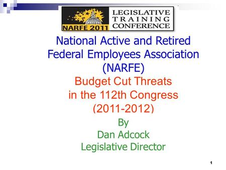 1 National Active and Retired Federal Employees Association (NARFE) Budget Cut Threats in the 112th Congress (2011-2012) By Dan Adcock Legislative Director.