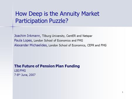 1 How Deep is the Annuity Market Participation Puzzle? Joachim Inkmann, Tilburg University, CentER and Netspar Paula Lopes, London School of Economics.