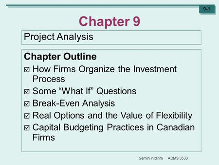 "Semih Yildirim ADMS 3530 9-1 Chapter 9 Project Analysis Chapter Outline  How Firms Organize the Investment Process  Some ""What If"" Questions  Break-Even."