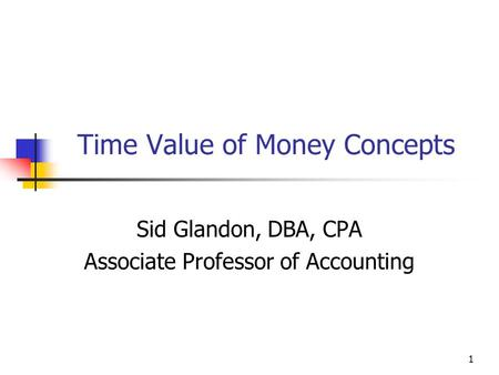 1 Time Value of Money Concepts Sid Glandon, DBA, CPA Associate Professor of Accounting.