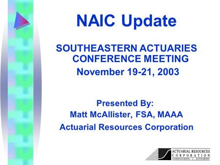 Actuarial Resources Corporation NAIC Update SOUTHEASTERN ACTUARIES CONFERENCE MEETING November 19-21, 2003 Presented By: Matt McAllister, FSA, MAAA Actuarial.