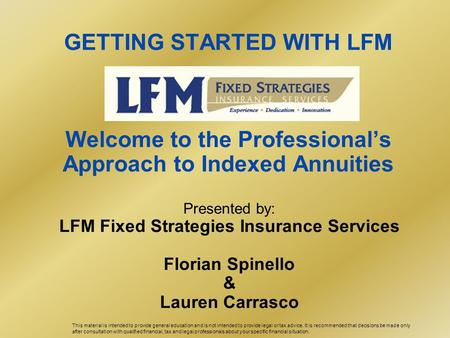 GETTING STARTED WITH LFM Welcome to the Professional's Approach to Indexed Annuities Presented by: LFM Fixed Strategies Insurance Services Florian Spinello.