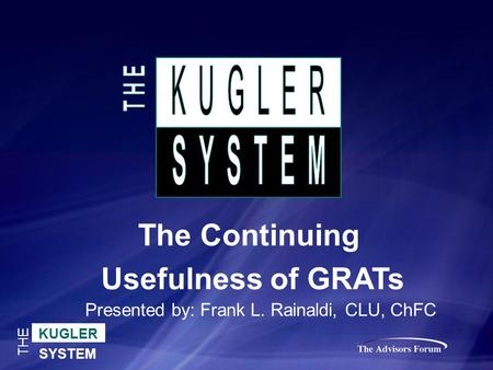KUGLER SYSTEM THE The Continuing Usefulness of GRATs Presented by: Frank L. Rainaldi, CLU, ChFC.