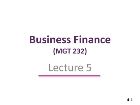 4-1 Business Finance (MGT 232) Lecture 5. 4-2 Time Value of Money.