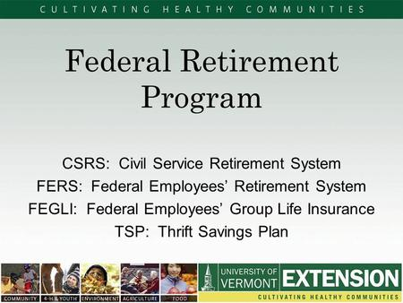 Federal Retirement Program CSRS: Civil Service Retirement System FERS: Federal Employees' Retirement System FEGLI: Federal Employees' Group Life Insurance.