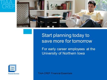 Start planning today to save more for tomorrow For early career employees at the University of Northern Iowa TIAA-CREF Financial Essentials.